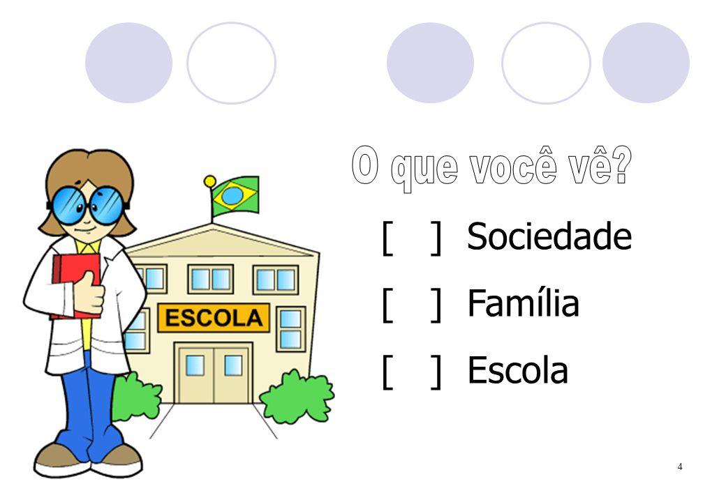 [ ] Sociedade [ ] Família [ ] Escola O que você vê